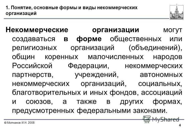 4 Молчанов И.Н. 2008 1. Понятие, основные формы и виды некоммерческих организаций Некоммерческие организации могут создаваться в форме общественных или религиозных организаций (объединений), общин коренных малочисленных народов Российской Федерации,