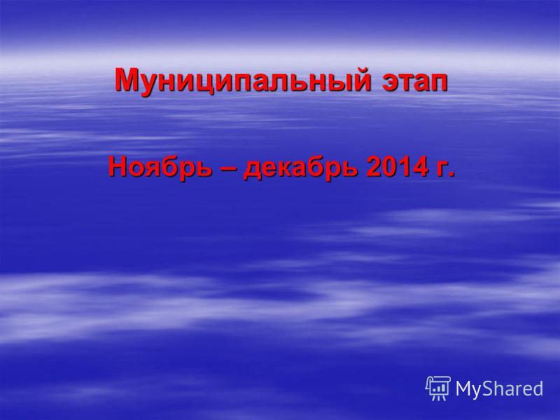 Муниципальный этап Ноябрь – декабрь 2014 г.