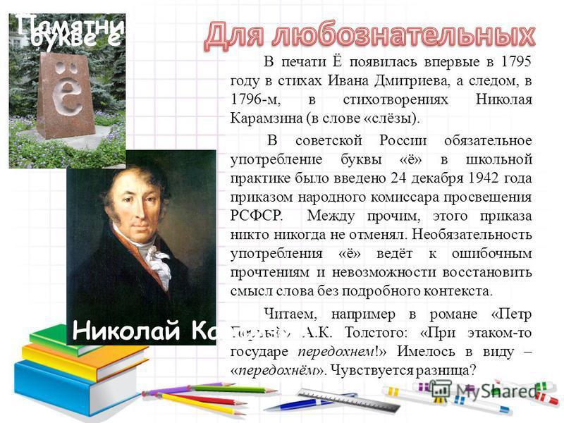 В печати Ё появилась впервые в 1795 году в стихах Ивана Дмитриева, а следом, в 1796-м, в стихотворениях Николая Карамзина (в слове «слёзы). В советской России обязательное употребление буквы «ё» в школьной практике было введено 24 декабря 1942 года п