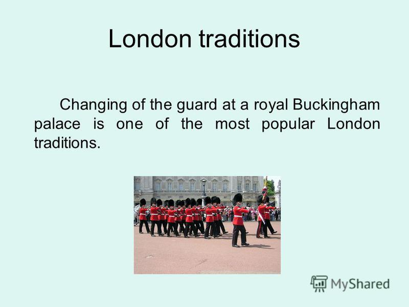 Changing of the guard at a royal Buckingham palace is one of the most popular London traditions. London traditions