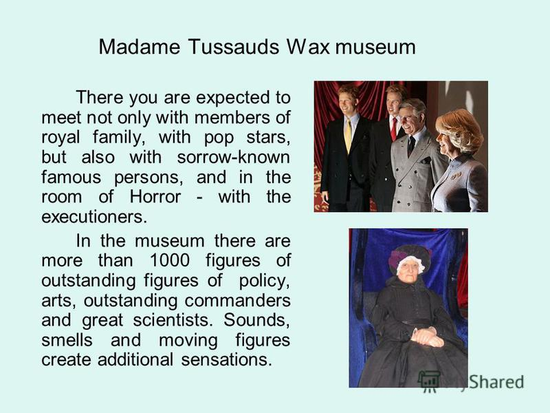 Madame Tussauds Wax museum There you are expected to meet not only with members of royal family, with pop stars, but also with sorrow-known famous persons, and in the room of Horror - with the executioners. In the museum there are more than 1000 figu