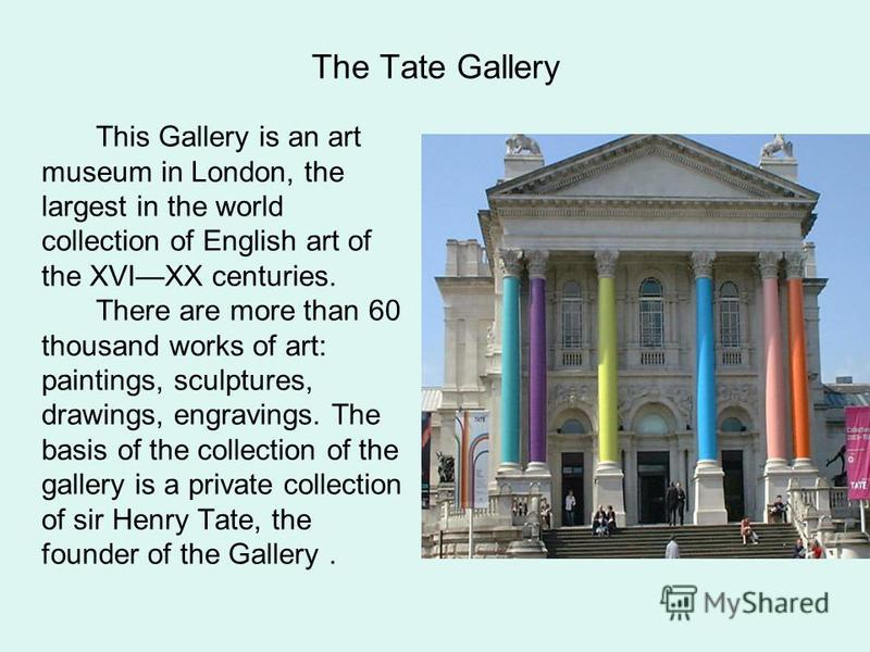 The Tate Gallery This Gallery is an art museum in London, the largest in the world collection of English art of the XVIXX centuries. There are more than 60 thousand works of art: paintings, sculptures, drawings, engravings. The basis of the collectio