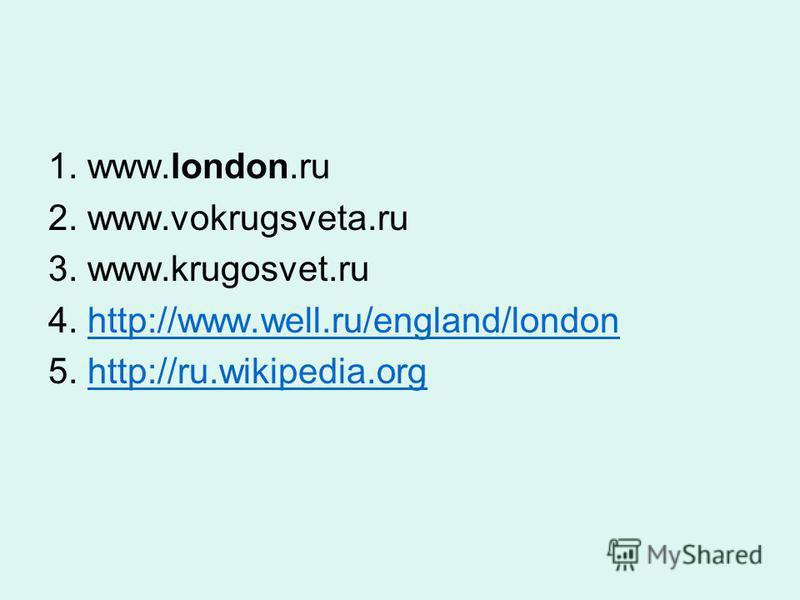 1. www.london.ru 2. www.vokrugsveta.ru 3. www.krugosvet.ru 4. http://www.well.ru/england/londonhttp://www.well.ru/england/london 5. http://ru.wikipedia.orghttp://ru.wikipedia.org