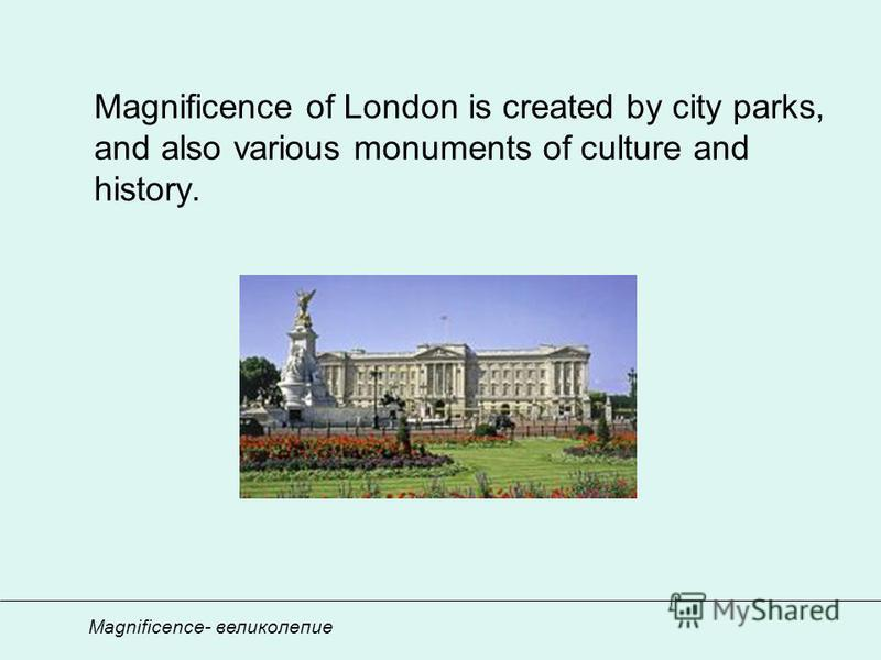 Magnificence of London is created by city parks, and also various monuments of culture and history. Magnificence- великолепие