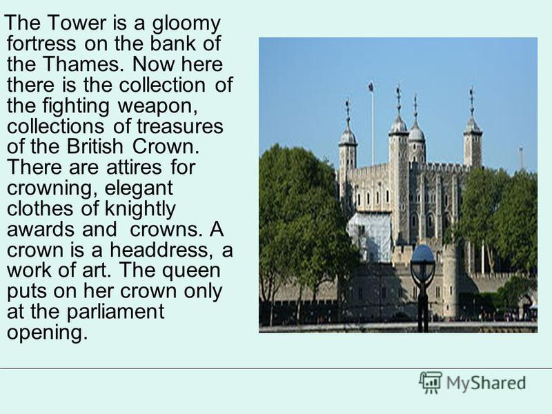The Tower is a gloomy fortress on the bank of the Thames. Now here there is the collection of the fighting weapon, collections of treasures of the British Crown. There are attires for crowning, elegant clothes of knightly awards and crowns. A crown i