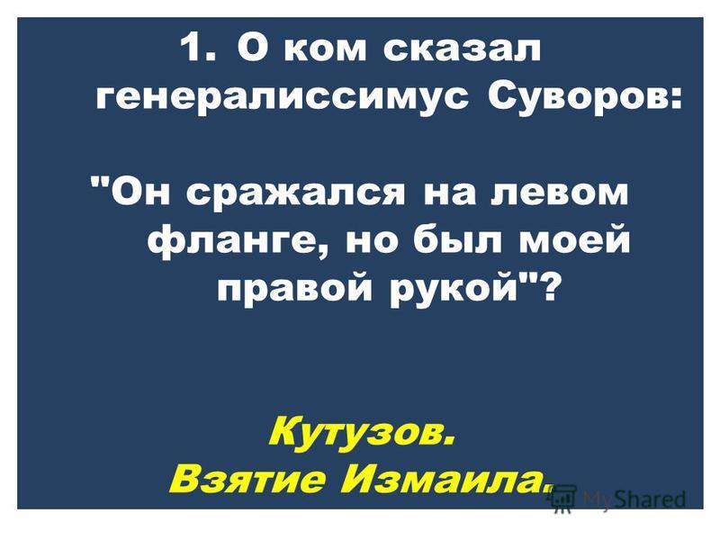 1. О ком сказал генералиссимус Суворов: Он сражался на левом фланге, но был моей правой рукой? Кутузов. Взятие Измаила.