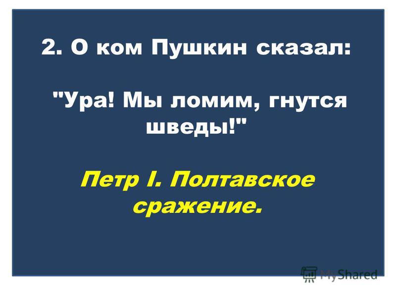 2. О ком Пушкин сказал: Ура! Мы ломим, гнутся шведы! Петр I. Полтавское сражение.