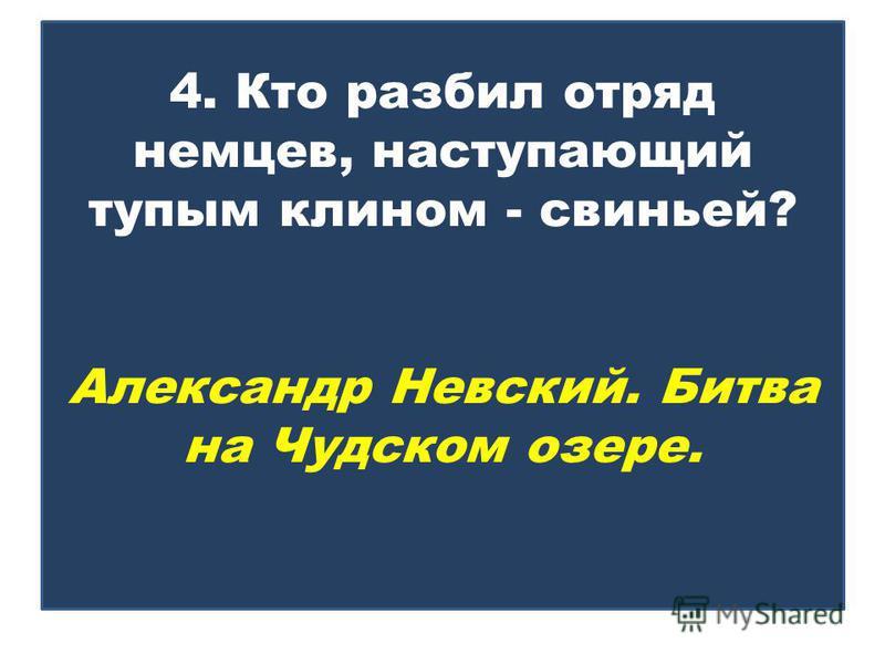4. Кто разбил отряд немцев, наступающий тупым клином - свиньей? Александр Невский. Битва на Чудском озере.