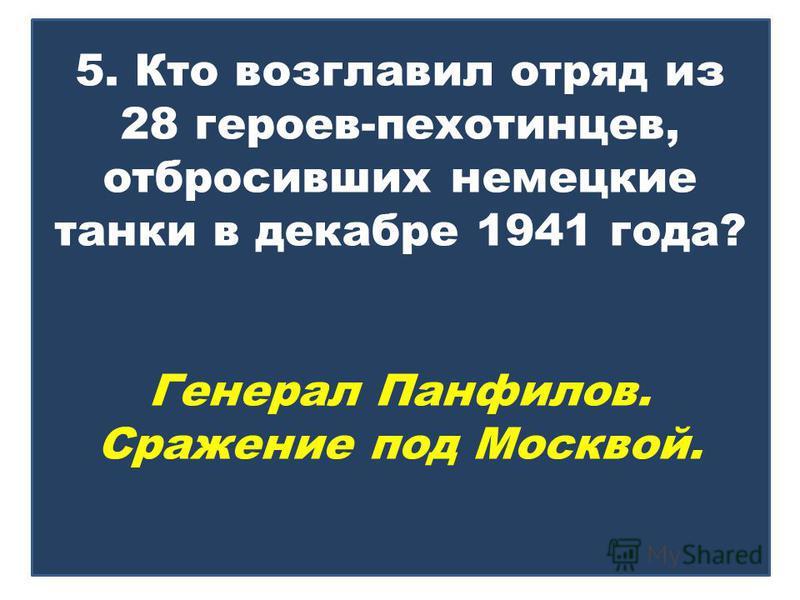 5. Кто возглавил отряд из 28 героев-пехотинцев, отбросивших немецкие танки в декабре 1941 года? Генерал Панфилов. Сражение под Москвой.