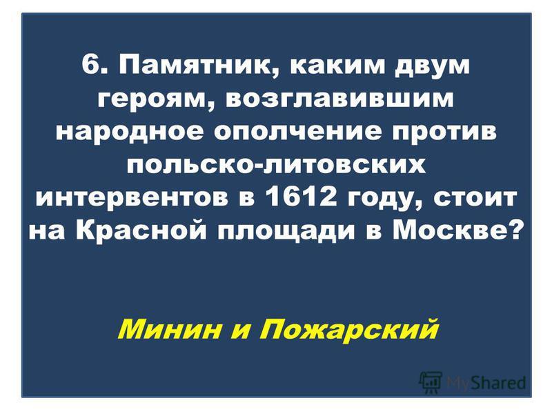 6. Памятник, каким двум героям, возглавившим народное ополчение против польско-литовских интервентов в 1612 году, стоит на Красной площади в Москве? Минин и Пожарский