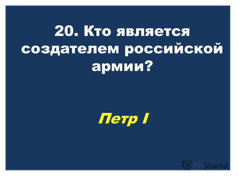 20. Кто является создателем российской армии? Петр I