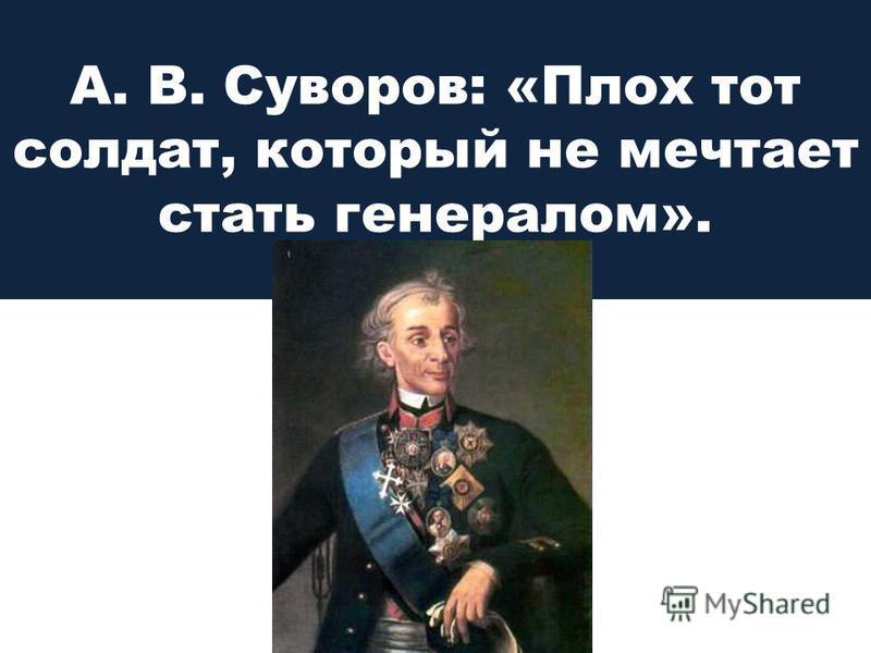 А. В. Суворов: «Плох тот солдат, который не мечтает стать генералом».