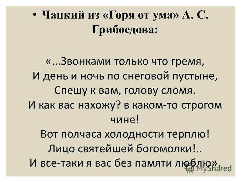 Чацкий из «Горя от ума» А. С. Грибоедова: «...Звонками только что гремя, И день и ночь по снеговой пустыне, Спешу к вам, голову сломя. И как вас нахожу? в каком-то строгом чине! Вот полчаса холодности терплю! Лицо святейшей богомолки!.. И все-таки я