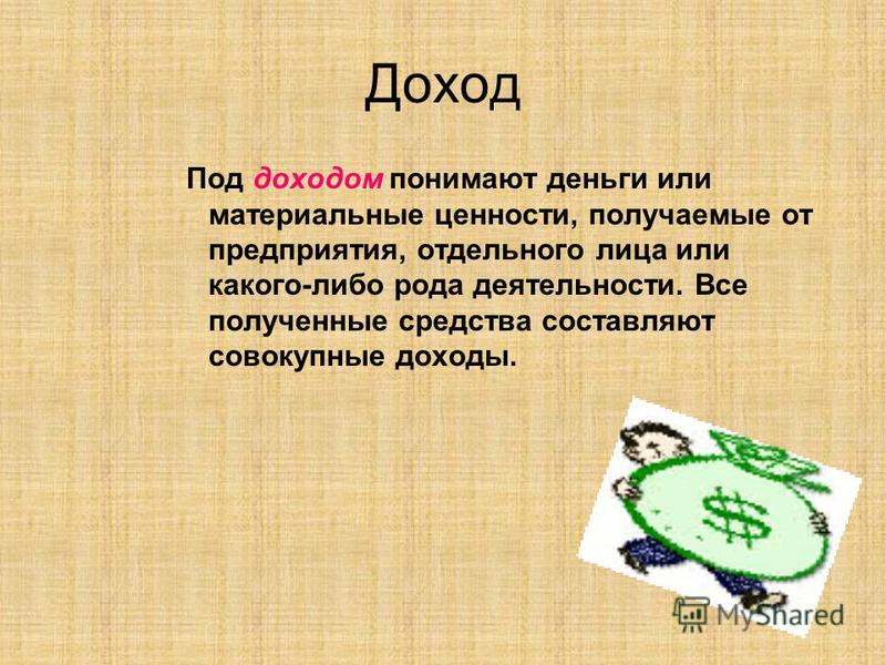 Доход Под доходом понимают деньги или материальные ценности, получаемые от предприятия, отдельного лица или какого-либо рода деятельности. Все полученные средства составляют совокупные доходы.