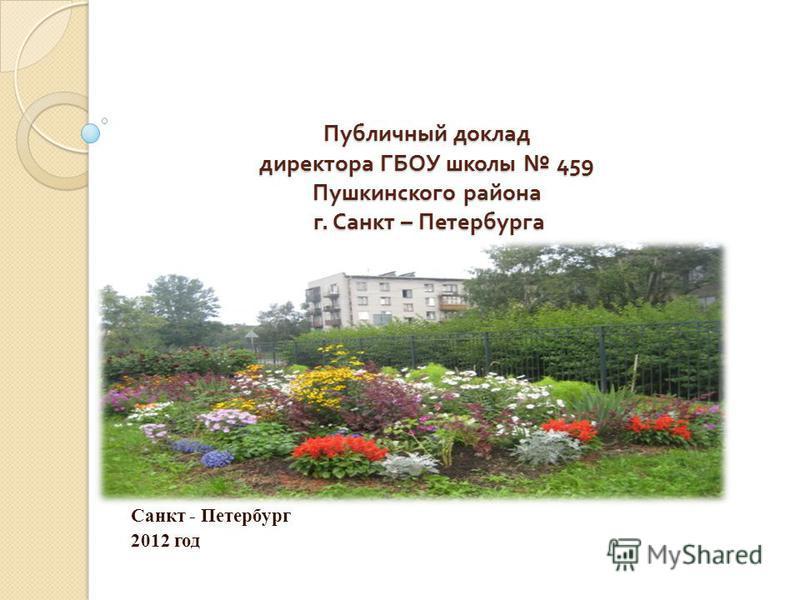 Публичный доклад директора ГБОУ школы 459 Пушкинского района г. Санкт – Петербурга Санкт - Петербург 2012 год