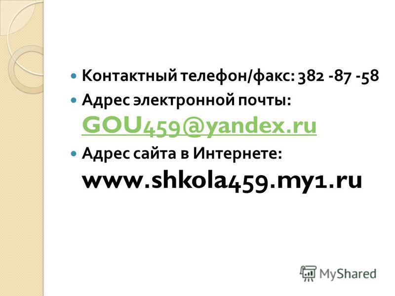 Контактный телефон / факс : 382 -87 -58 Адрес электронной почты : GOU459@yandex.ru GOU459@yandex.ru Адрес сайта в Интернете : www.shkola459.my1.ru