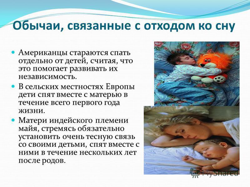 Обычаи, связанные с отходом ко сну Американцы стараются спать отдельно от детей, считая, что это помогает развивать их независимость. В сельских местностях Европы дети спят вместе с матерью в течение всего первого года жизни. Матери индейского племен