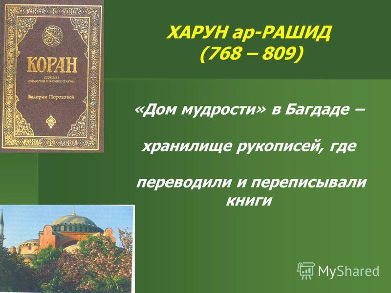 ХАРУН ар-РАШИД (768 – 809) «Дом мудрости» в Багдаде – хранилище рукописей, где переводили и переписывали книги
