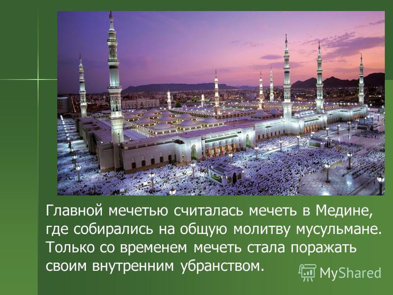 Главной мечетью считалась мечеть в Медине, где собирались на общую молитву мусульмане. Только со временем мечеть стала поражать своим внутренним убранством.