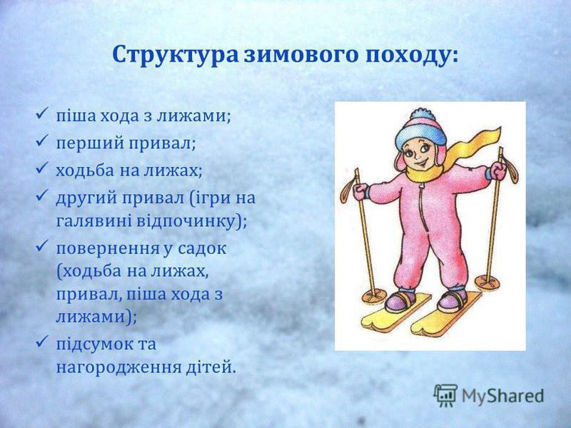 Структура зимового походу: піша хода з лижами; перший привал; ходьба на лижах; другий привал (ігри на галявині відпочинку); повернення у садок (ходьба на лижах, привал, піша хода з лижами); підсумок та нагородження дітей.