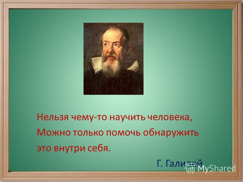 Нельзя чему-то научить человека, Можно только помочь обнаружить это внутри себя. Г. Галилей
