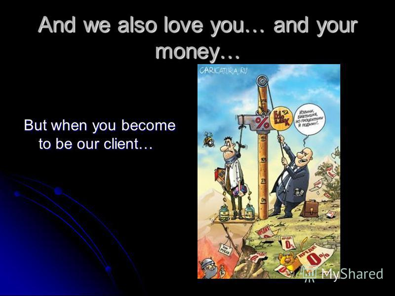 And we also love you… and your money… But when you become to be our client…