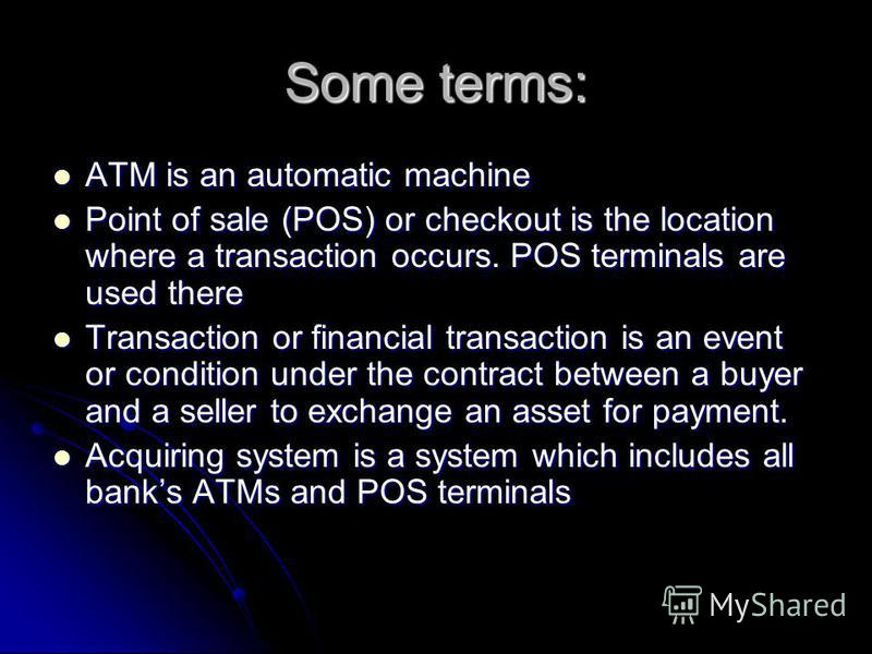 Some terms: ATM is an automatic machine ATM is an automatic machine Point of sale (POS) or checkout is the location where a transaction occurs. POS terminals are used there Point of sale (POS) or checkout is the location where a transaction occurs. P
