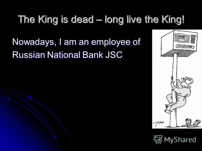 The King is dead – long live the King! Nowadays, I am an employee of Russian National Bank JSC