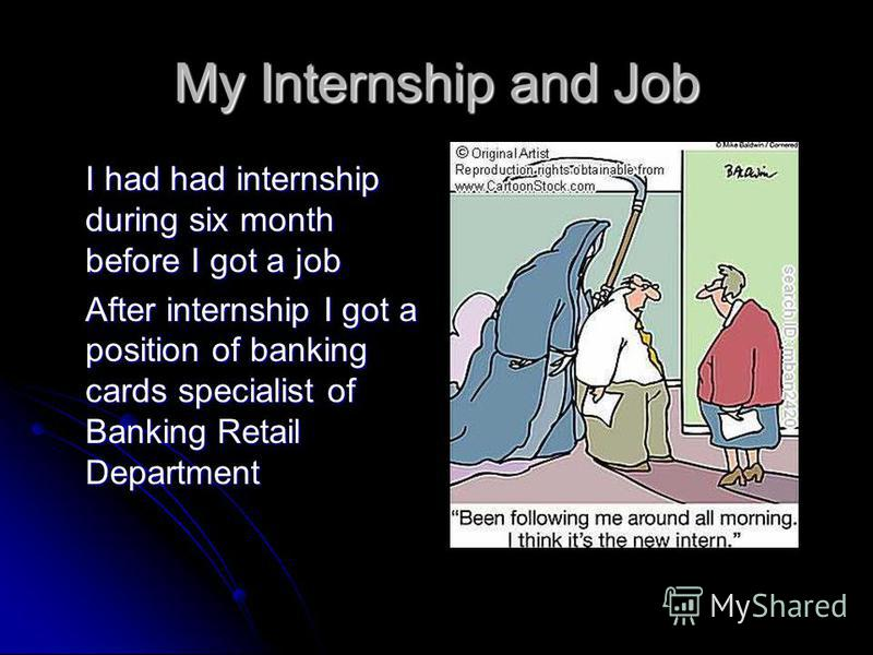 My Internship and Job I had had internship during six month before I got a job After internship I got a position of banking cards specialist of Banking Retail Department
