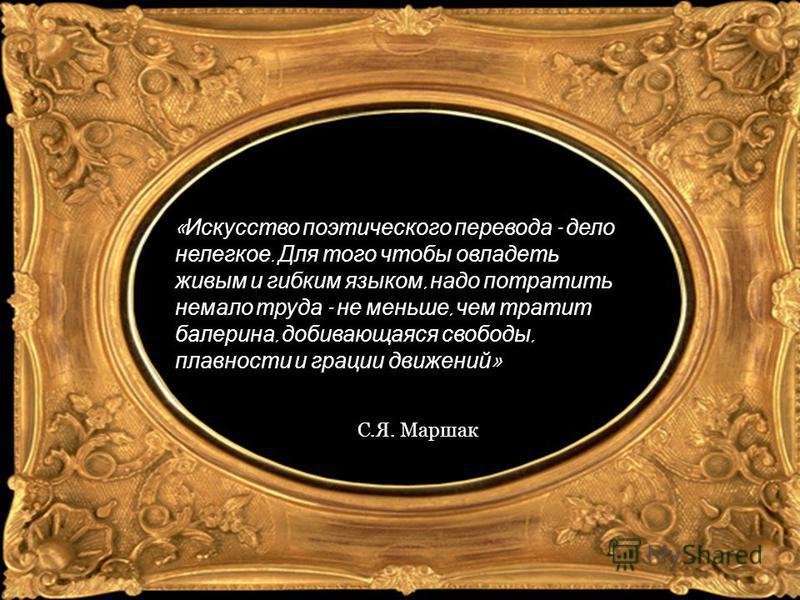 « Искусство поэтического перевода - дело нелегкое. Для того чтобы овладеть живым и гибким языком, надо потратить немало труда - не меньше, чем тратит балерина, добивающаяся свободы, плавности и грации движений » С.Я. Маршак