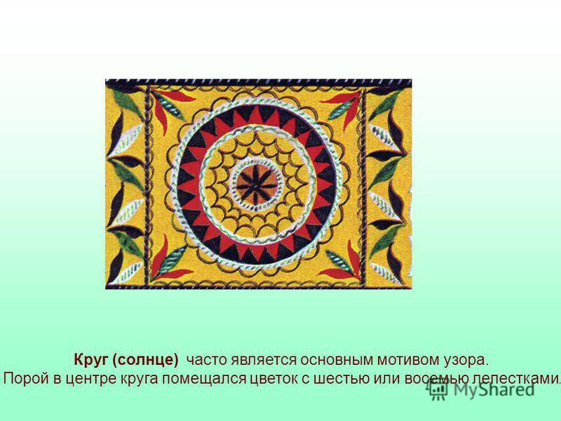 Круг (солнце) часто является основным мотивом узора. Порой в центре круга помещался цветок с шестью или восемью лепестками.