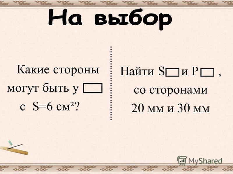Какие стороны могут быть у c S=6 см²? Найти S и Р, со сторонами 20 мм и 30 мм