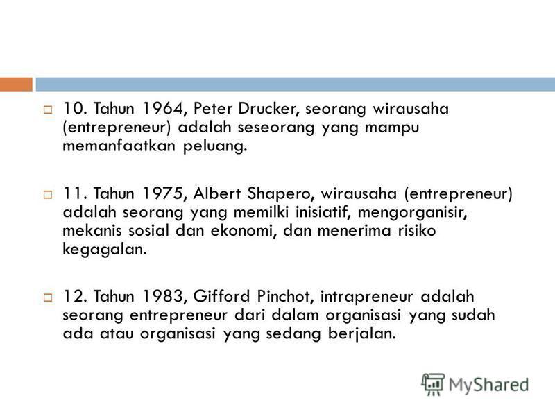 10. Tahun 1964, Peter Drucker, seorang wirausaha (entrepreneur) adalah seseorang yang mampu memanfaatkan peluang. 11. Tahun 1975, Albert Shapero, wirausaha (entrepreneur) adalah seorang yang memilki inisiatif, mengorganisir, mekanis sosial dan ekonom