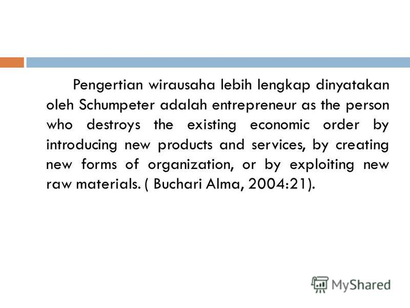Pengertian wirausaha lebih lengkap dinyatakan oleh Schumpeter adalah entrepreneur as the person who destroys the existing economic order by introducing new products and services, by creating new forms of organization, or by exploiting new raw materia
