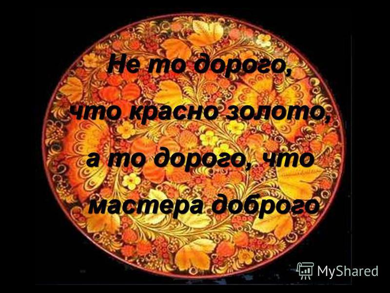 Не то дорого, что красно золото, а то дорого, что мастера доброго мастера доброго