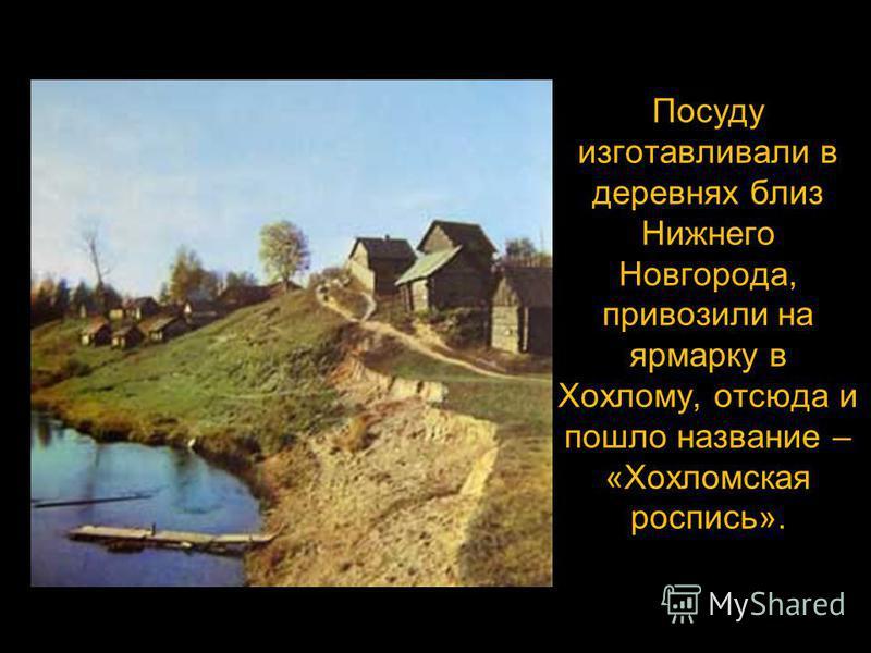 Посуду изготавливали в деревнях близ Нижнего Новгорода, привозили на ярмарку в Хохлому, отсюда и пошло название – «Хохломская роспись».