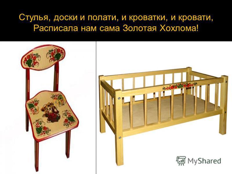 Стулья, доски и полати, и кроватки, и кровати, Расписала нам сама Золотая Хохлома!