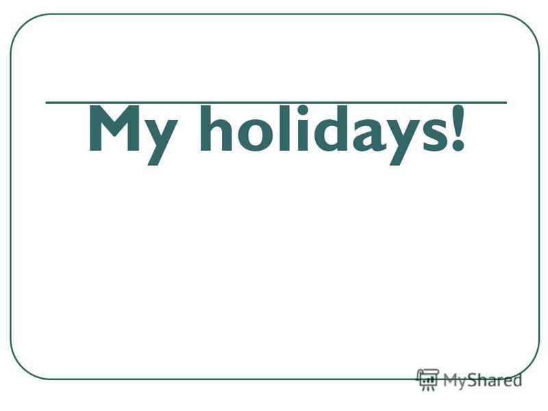 My holidays!