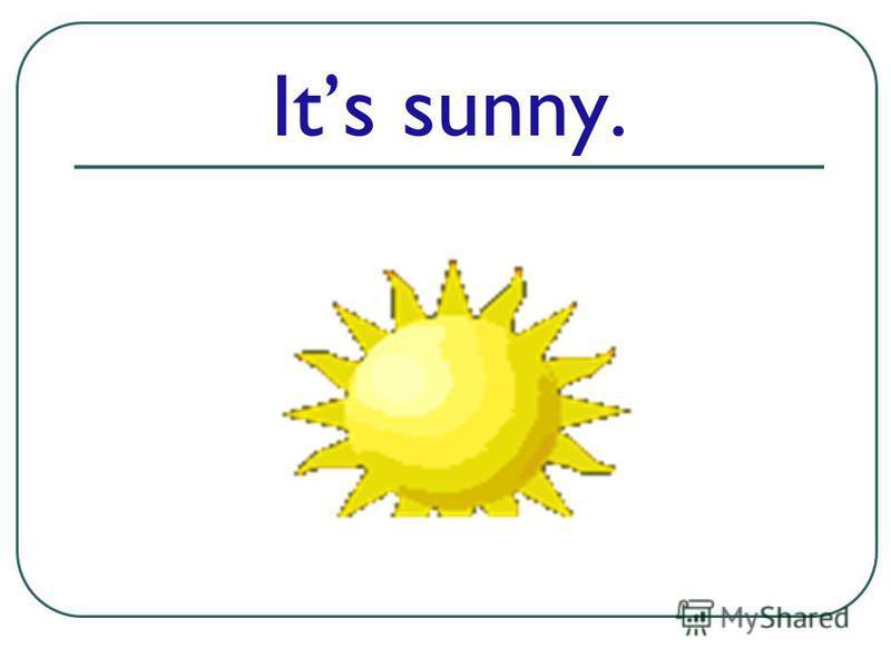 Its sunny.