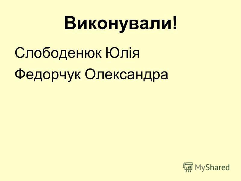 Виконували! Слободенюк Юлія Федорчук Олександра