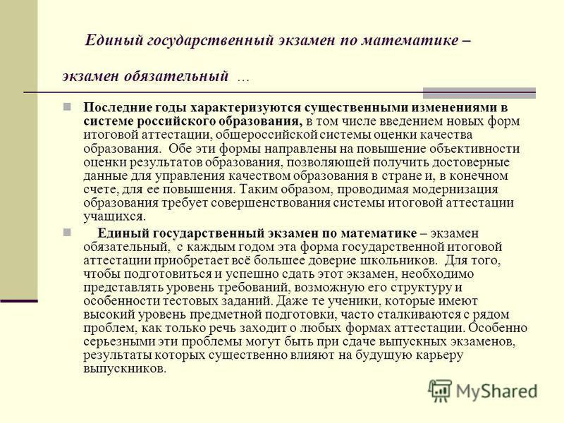Единый государственный экзамен по математике – экзамен обязательный … Последние годы характеризуются существенными изменениями в системе российского образования, в том числе введением новых форм итоговой аттестации, общероссийской системы оценки каче