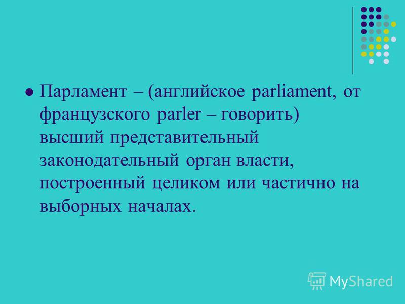 Парламент – (английское parliament, от французского parler – говорить) высший представительный законодательный орган власти, построенный целиком или частично на выборных началах.