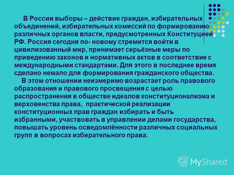 В России выборы – действие граждан, избирательных объединений, избирательных комиссий по формированию различных органов власти, предусмотренных Конституцией РФ. Россия сегодня по- новому стремится войти в цивилизованный мир, принимает серьёзные меры