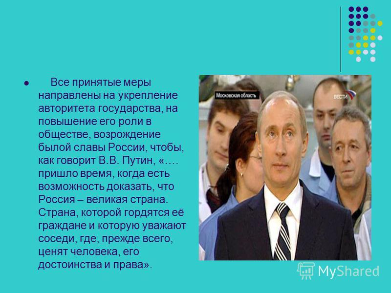 Все принятые меры направлены на укрепление авторитета государства, на повышение его роли в обществе, возрождение былой славы России, чтобы, как говорит В.В. Путин, «…. пришло время, когда есть возможность доказать, что Россия – великая страна. Страна