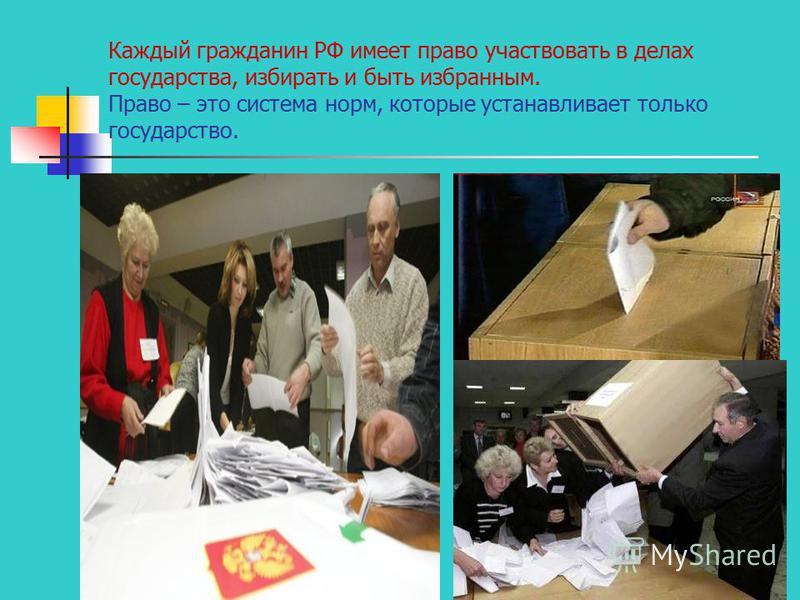 Каждый гражданин РФ имеет право участвовать в делах государства, избирать и быть избранным. Право – это система норм, которые устанавливает только государство.