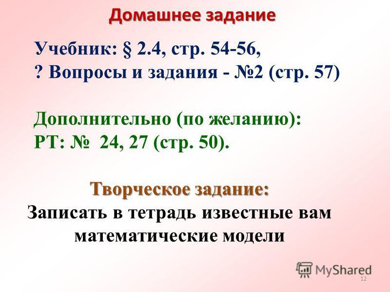 Домашнее задание Учебник: § 2.4, стр. 54-56, ? Вопросы и задания - 2 (стр. 57) Дополнительно (по желанию): РТ: 24, 27 (стр. 50). Творческое задание: Записать в тетрадь известные вам математические модели 12