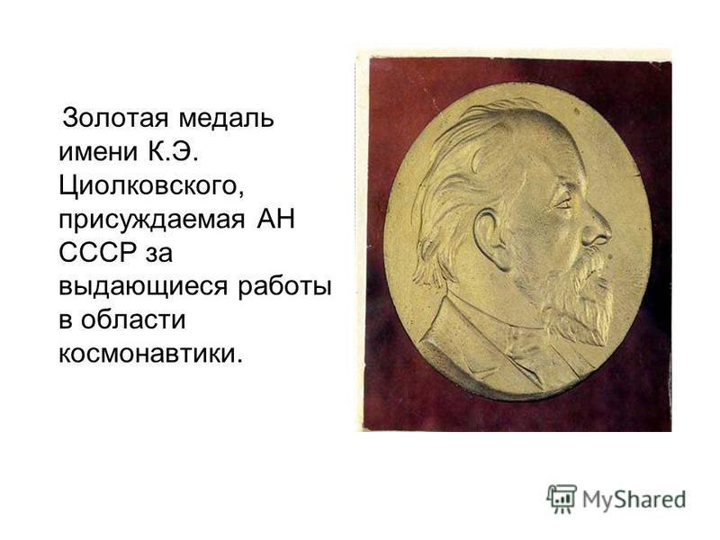 Золотая медаль имени К.Э. Циолковского, присуждаемая АН СССР за выдающиеся работы в области космонавтики.
