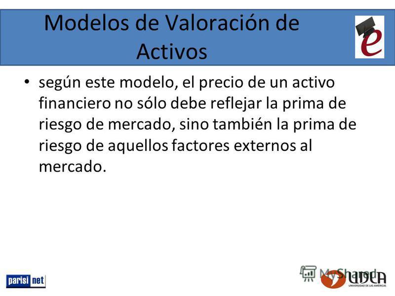 Modelos de Valoración de Activos según este modelo, el precio de un activo financiero no sólo debe reflejar la prima de riesgo de mercado, sino también la prima de riesgo de aquellos factores externos al mercado.