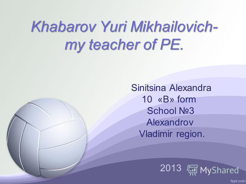 Khabarov Yuri Mikhailovich- my teacher of PE. Sinitsina Alexandra 10 «B» form School 3 Alexandrov Vladimir region. 2013