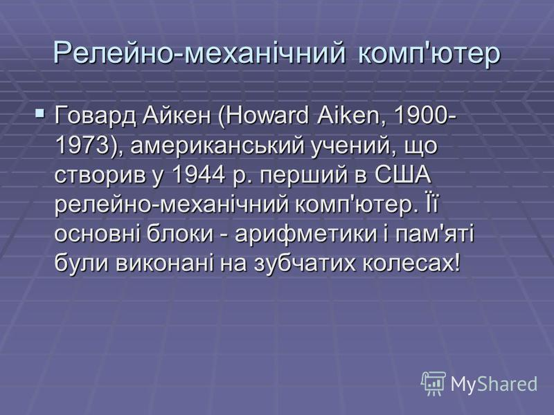 Релейно-механiчний комп'ютер Говард Айкен (Howard Aiken, 1900- 1973), американський учений, що створив у 1944 р. перший в США релейно-механiчний комп'ютер. Її основнi блоки - арифметики i пам'ятi були виконанi на зубчатих колесах! Говард Айкен (Howar